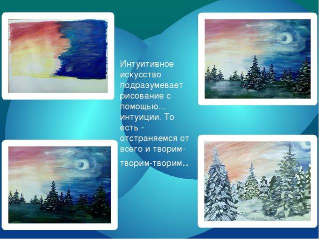 Интуитивное искусство подразумевает рисование с помощью... интуиции. То есть...