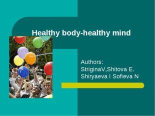 Healthy body-healthy mind Authors: StriginaV,Shitova E. Shiryaeva I Sofieva N