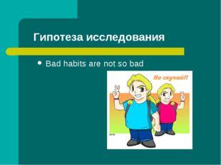 Гипотеза исследования Bad habits are not so bad