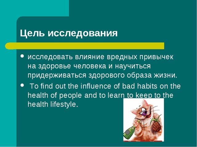 Цель исследования исследовать влияние вредных привычек на здоровье человека и...
