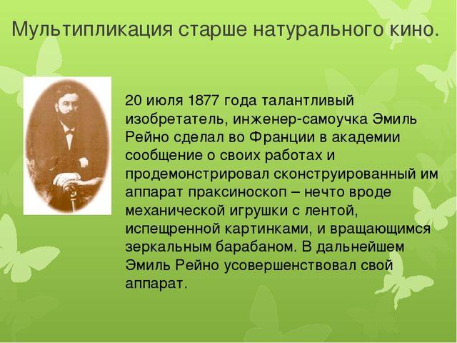 Мультипликация старше натурального кино. 20 июля 1877 года талантливый изобре...