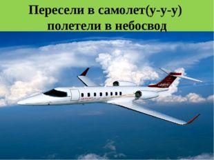 Пересели в самолет(у-у-у) полетели в небосвод