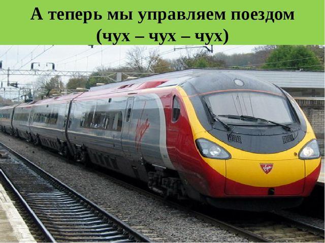 А теперь мы управляем поездом (чух – чух – чух)