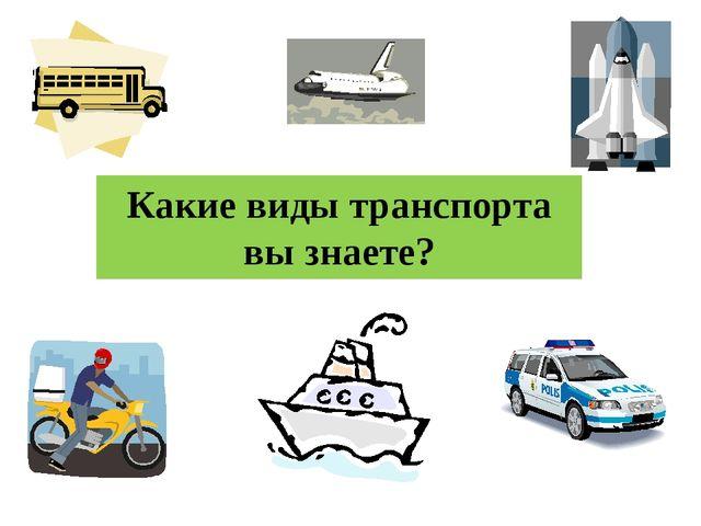 Какие виды транспорта вы знаете?