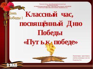 Классный час, посвящённый Дню Победы «Путь к победе» Презентацию приготовила: