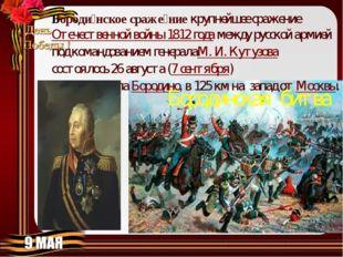 Бороди́нское сраже́ниекрупнейшее сражениеОтечественной войны 1812 годамежд