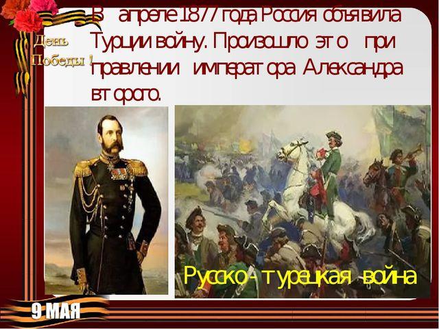 Русско - турецкая война В апреле 1877 года Россия объявила Турции войну. Прои...