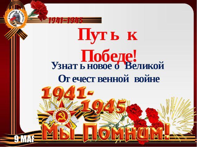 Узнать новое о Великой Отечественной войне Путь к Победе!