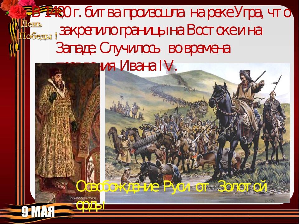 В 1480 г. битва произошла на реке Угра, что закрепило границы на Востоке и на...