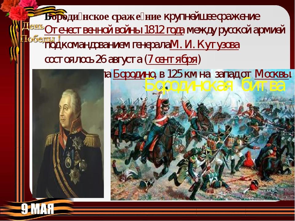 Бороди́нское сраже́ниекрупнейшее сражениеОтечественной войны 1812 годамежд...