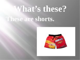 What's these? These are shorts.
