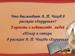 Что высмеивает А. П. Чехов в рассказе «Хирургия»? Глупость и невежество людей