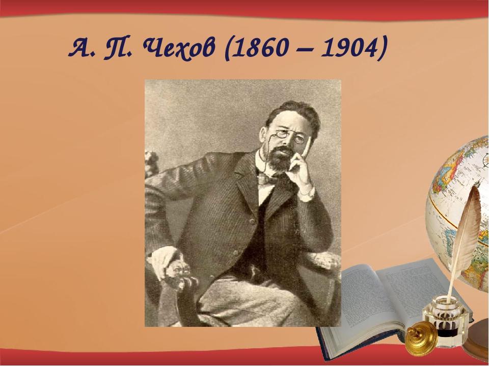 А. П. Чехов (1860 – 1904)