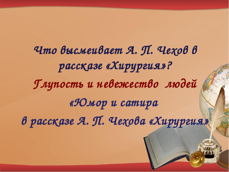 Что высмеивает А. П. Чехов в рассказе «Хирургия»? Глупость и невежество людей...