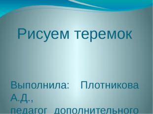 Рисуем теремок Выполнила: Плотникова А.Д., педагог дополнительного развития М