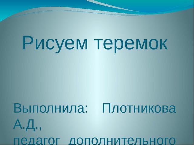 Рисуем теремок Выполнила: Плотникова А.Д., педагог дополнительного развития М...