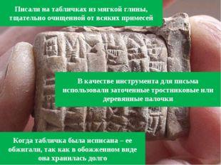 Писали на табличках из мягкой глины, тщательно очищенной от всяких примесей В
