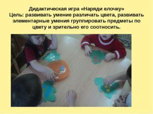 Дидактическая игра «Наряди елочку» Цель: развивать умение различать цвета, ра