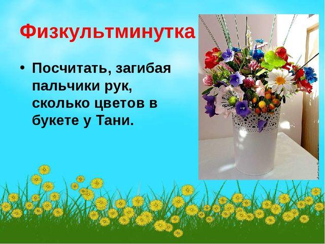 Физкультминутка Посчитать, загибая пальчики рук, сколько цветов в букете у Та...
