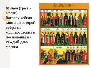 Минея(греч. - месяц) – богослужебная книга, в которой собраны молитвословия