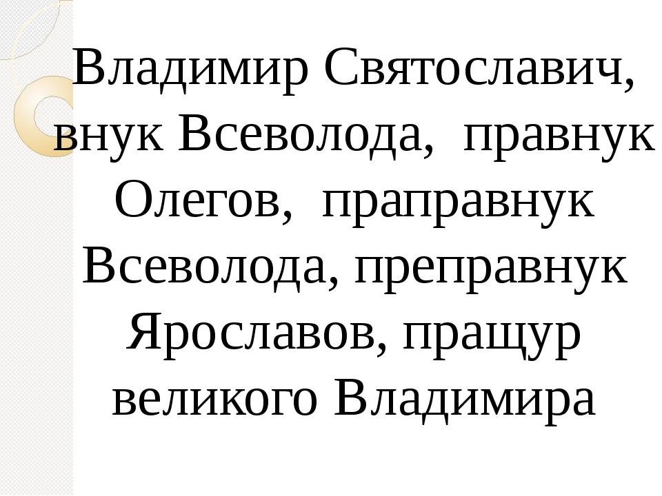 Владимир Святославич, внук Всеволода, правнук Олегов, праправнук Всеволода,...