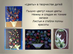 «Цветы» в творчестве детей Пышно цветут наши цветы Нежны и сладки их тонкие з