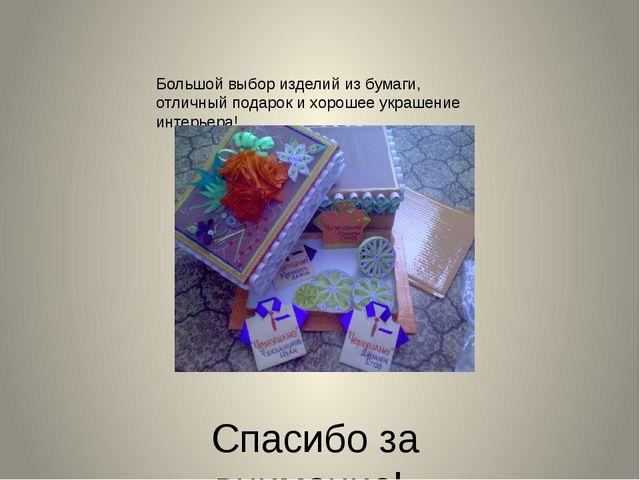 Спасибо за внимание! Большой выбор изделий из бумаги, отличный подарок и хоро...