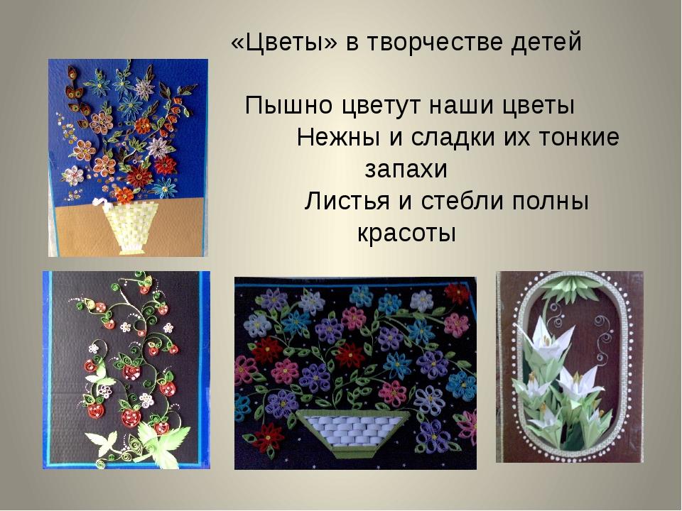 «Цветы» в творчестве детей Пышно цветут наши цветы Нежны и сладки их тонкие з...