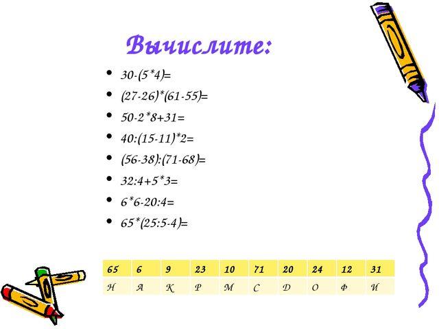 Вычислите: 30-(5*4)= (27-26)*(61-55)= 50-2*8+31= 40:(15-11)*2= (56-38):(71-68...