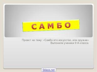 Проект на тему: «Самбо-это искусство, или оружие» Выпонили ученики 9 А класса