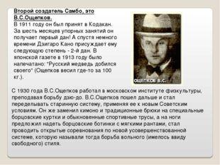 Второй создатель Самбо, это В.С.Ощепков. В 1911 году он был принят в Кодакан.