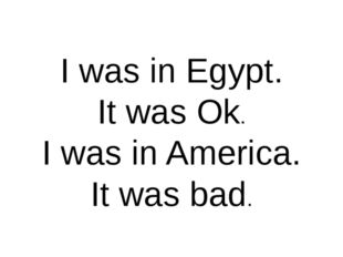 I was in Egypt. It was Ok. I was in America. It was bad.