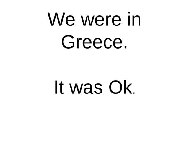 We were in Greece. It was Ok.