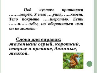 Под кустом притаился ……..зверёк. У него ….уши,. …..хвост. Тело покрыто …..