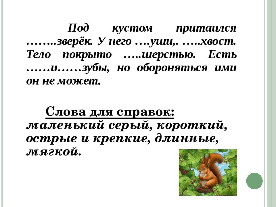 Под кустом притаился ……..зверёк. У него ….уши,. …..хвост. Тело покрыто ….....