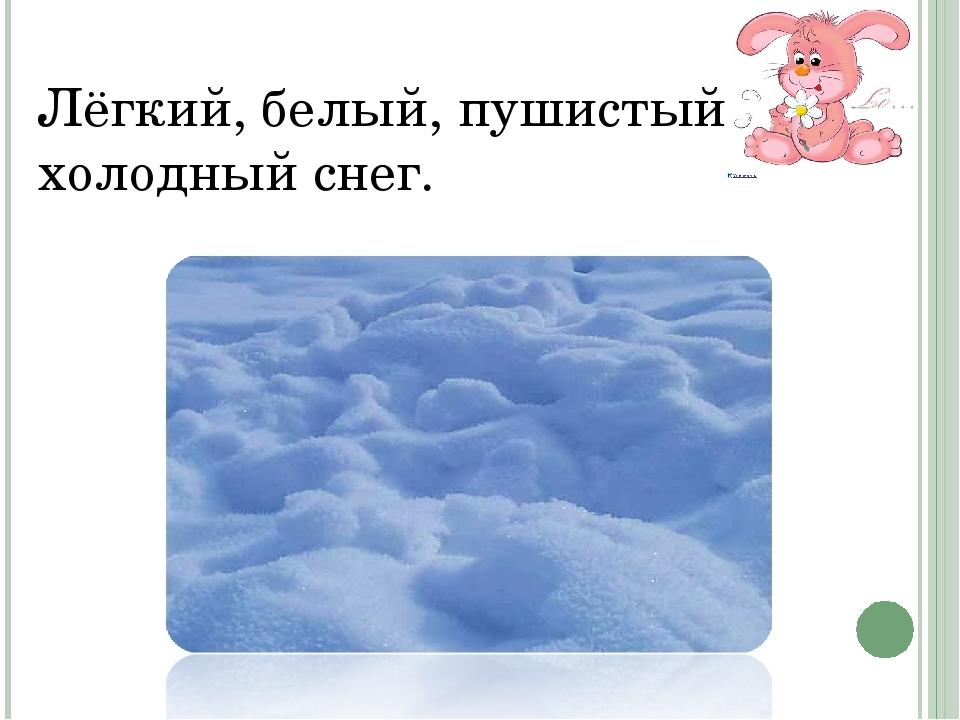 Лёгкий, белый, пушистый, холодный снег.