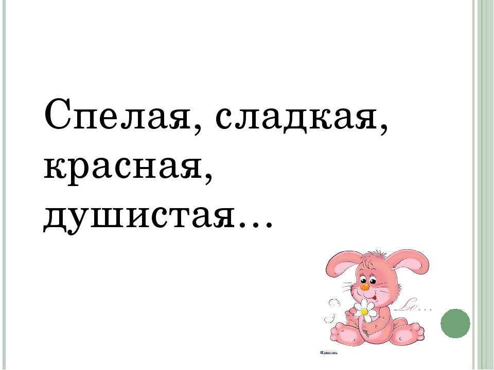 Спелая, сладкая, красная, душистая…