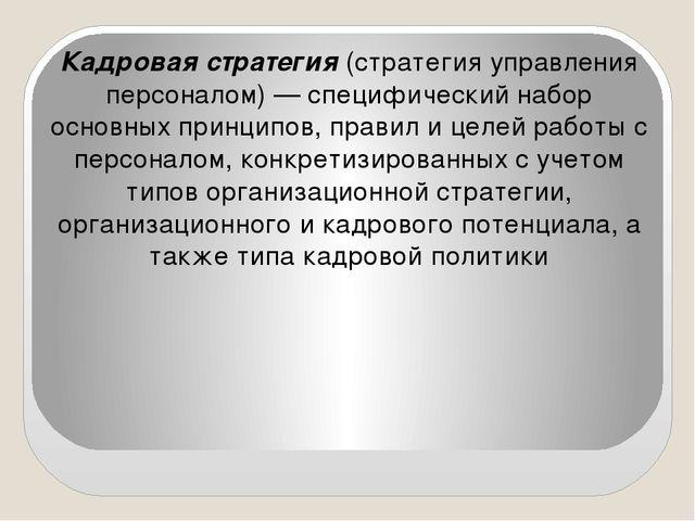 Кадровая стратегия (стратегия управления персоналом) — специфический набор о...
