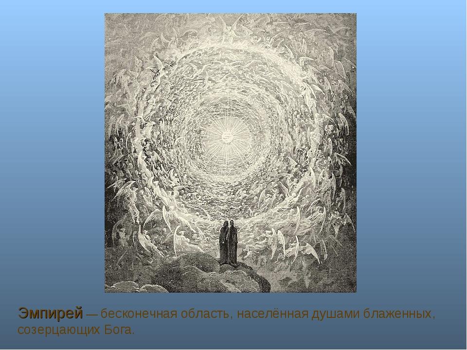 Эмпирей — бесконечная область, населённая душами блаженных, созерцающих Бога.