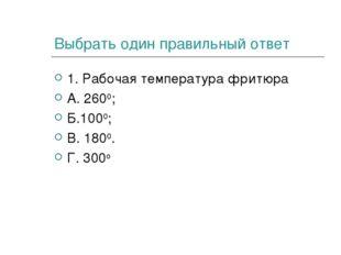 Выбрать один правильный ответ 1. Рабочая температура фритюра А. 2600; Б.1000;