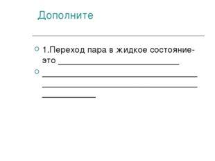 Дополните 1.Переход пара в жидкое состояние- это _________________________ _