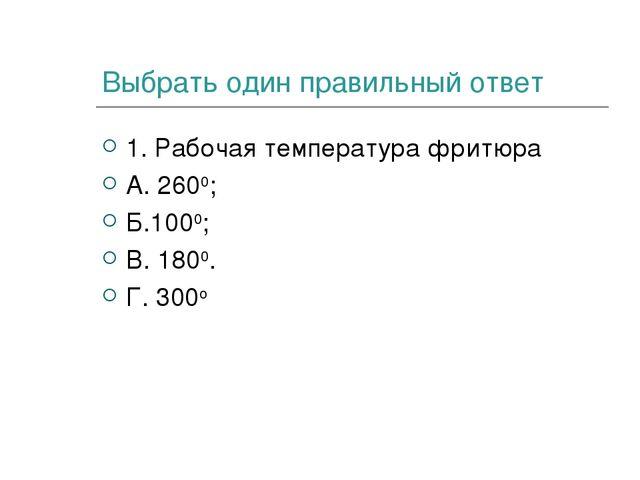 Выбрать один правильный ответ 1. Рабочая температура фритюра А. 2600; Б.1000;...