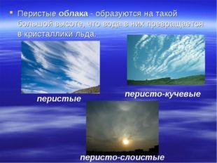 Перистые облака - образуются на такой большой высоте, что вода в них превраща