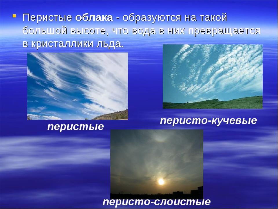 Перистые облака - образуются на такой большой высоте, что вода в них превраща...
