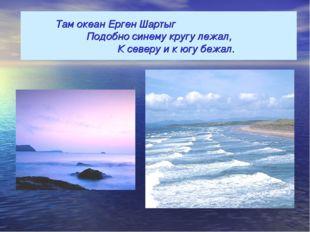 Там океан Ерген Шартыг Подобно синему кругу лежал, К северу и к югу беж