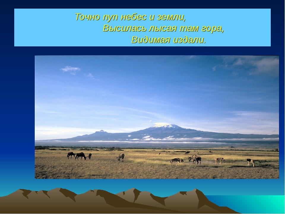 Точно пуп небес и земли, Высилась лысая там гора, Видимая издали.