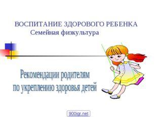 ВОСПИТАНИЕ ЗДОРОВОГО РЕБЕНКА Семейная физкультура 900igr.net