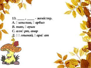 13. ____ , ____ - жемістер. А. қызылша, қарбыз В. пияз, қауын С. алмұрт, анар