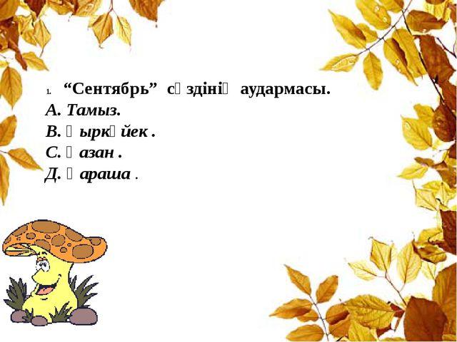 """""""Сентябрь"""" сөздінің аудармасы. А. Тамыз. В. Қыркүйек . С. Қазан . Д. Қараша ."""