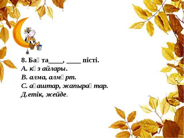 8. Бақта____, ____ пісті. А. күз айлары. В. алма, алмұрт. С. ағаштар, жапырақ...